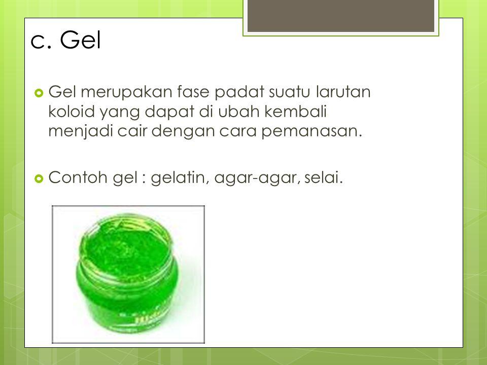 c. Gel  Gel merupakan fase padat suatu larutan koloid yang dapat di ubah kembali menjadi cair dengan cara pemanasan.  Contoh gel : gelatin, agar-aga