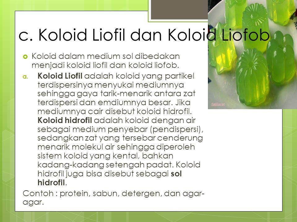 c. Koloid Liofil dan Koloid Liofob  Koloid dalam medium sol dibedakan menjadi koloid liofil dan koloid liofob. a. Koloid Liofil adalah koloid yang pa
