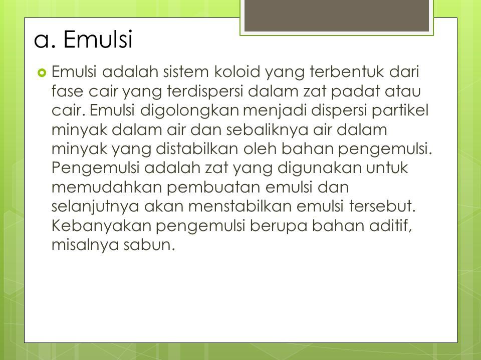 a. Emulsi  Emulsi adalah sistem koloid yang terbentuk dari fase cair yang terdispersi dalam zat padat atau cair. Emulsi digolongkan menjadi dispersi