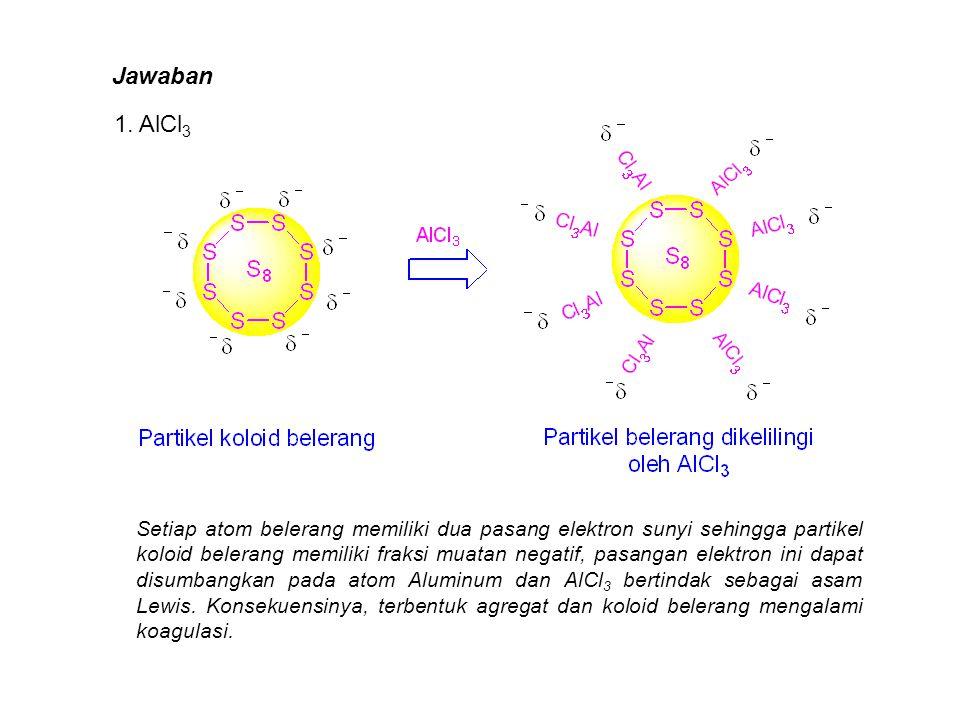 Jawaban 1. AlCl 3 Setiap atom belerang memiliki dua pasang elektron sunyi sehingga partikel koloid belerang memiliki fraksi muatan negatif, pasangan e