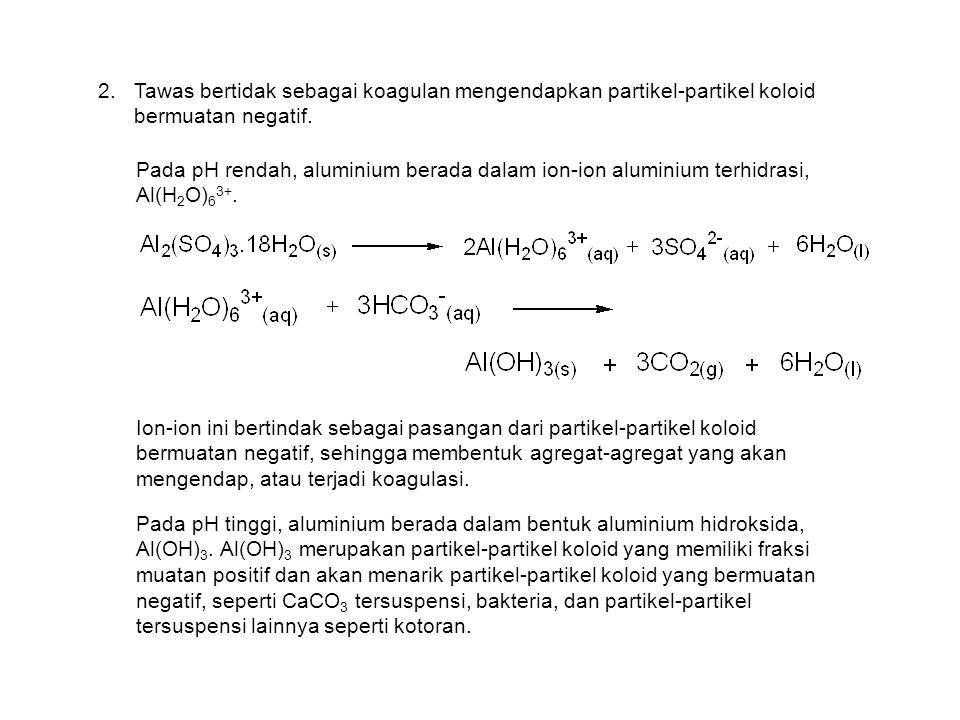 2.Tawas bertidak sebagai koagulan mengendapkan partikel-partikel koloid bermuatan negatif. Pada pH rendah, aluminium berada dalam ion-ion aluminium te