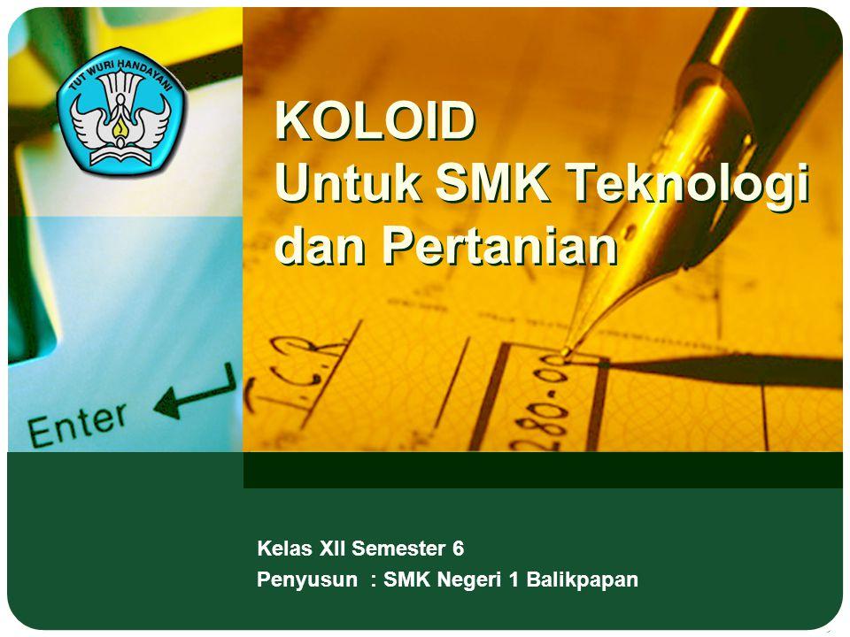 KOLOID Untuk SMK Teknologi dan Pertanian Kelas XII Semester 6 Penyusun : SMK Negeri 1 Balikpapan