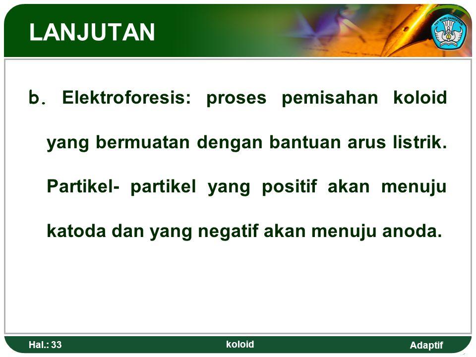 Adaptif LANJUTAN b. Elektroforesis: proses pemisahan koloid yang bermuatan dengan bantuan arus listrik. Partikel- partikel yang positif akan menuju ka