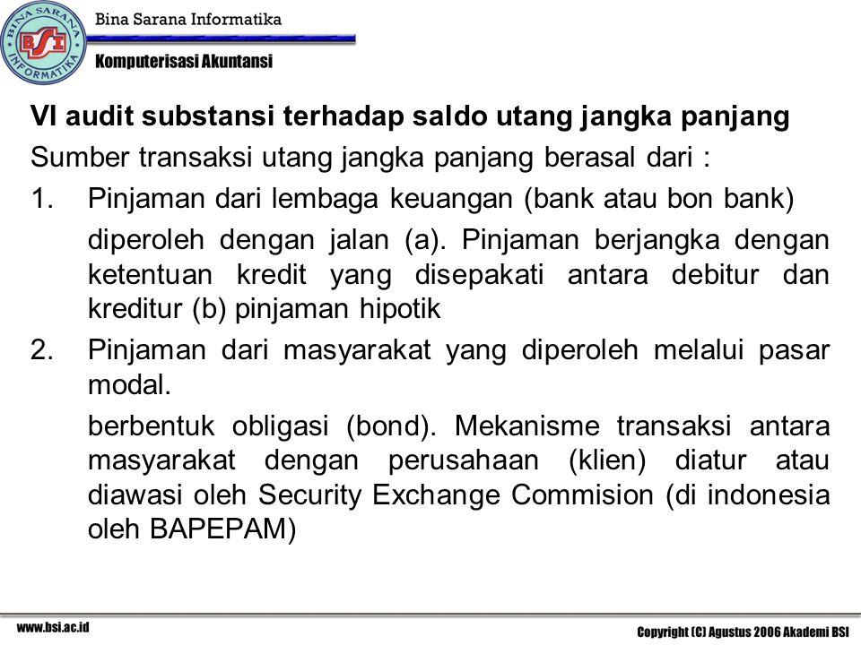 VI audit substansi terhadap saldo utang jangka panjang Sumber transaksi utang jangka panjang berasal dari : 1.Pinjaman dari lembaga keuangan (bank atau bon bank) diperoleh dengan jalan (a).