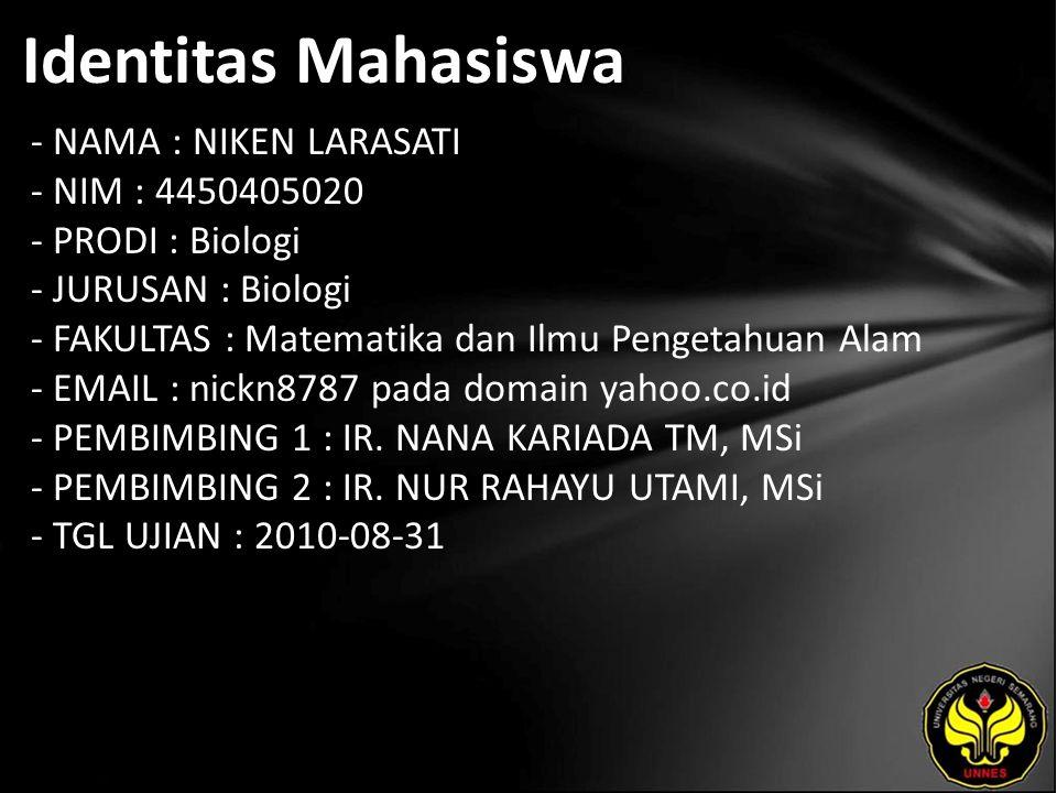 Identitas Mahasiswa - NAMA : NIKEN LARASATI - NIM : 4450405020 - PRODI : Biologi - JURUSAN : Biologi - FAKULTAS : Matematika dan Ilmu Pengetahuan Alam - EMAIL : nickn8787 pada domain yahoo.co.id - PEMBIMBING 1 : IR.