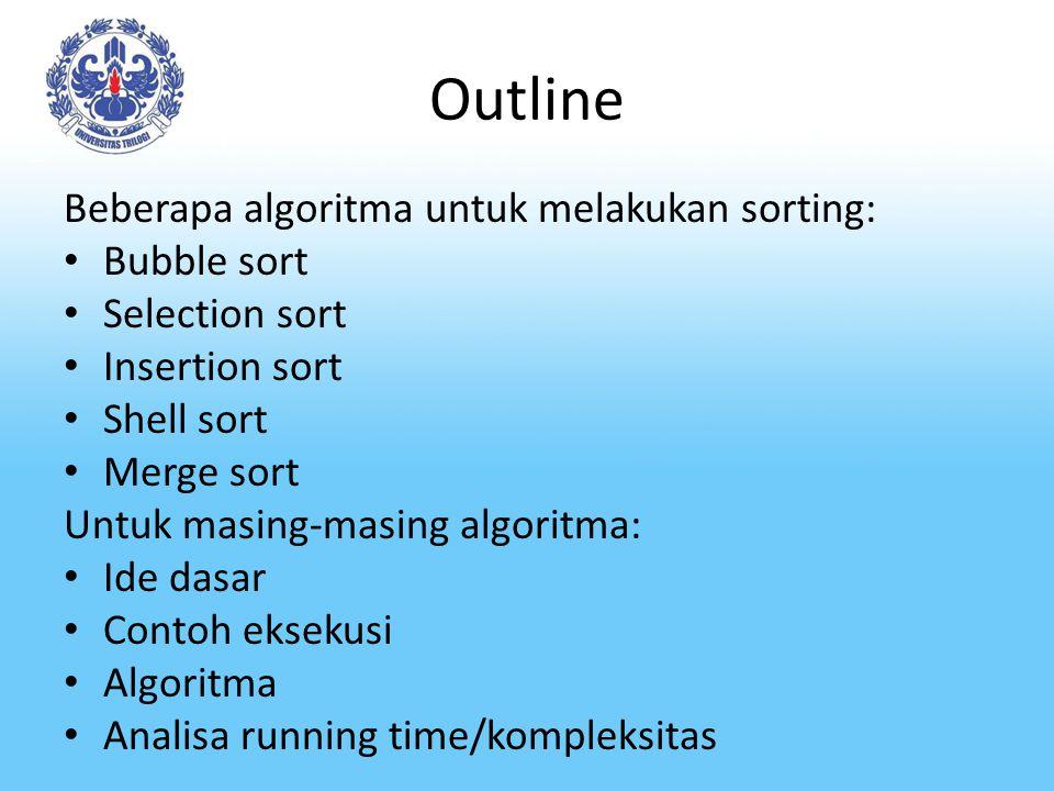 Outline Beberapa algoritma untuk melakukan sorting: Bubble sort Selection sort Insertion sort Shell sort Merge sort Untuk masing-masing algoritma: Ide
