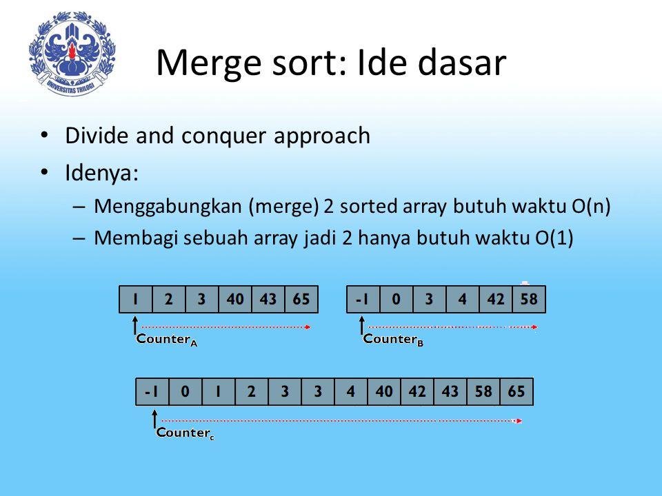 Merge sort: Ide dasar Divide and conquer approach Idenya: – Menggabungkan (merge) 2 sorted array butuh waktu O(n) – Membagi sebuah array jadi 2 hanya