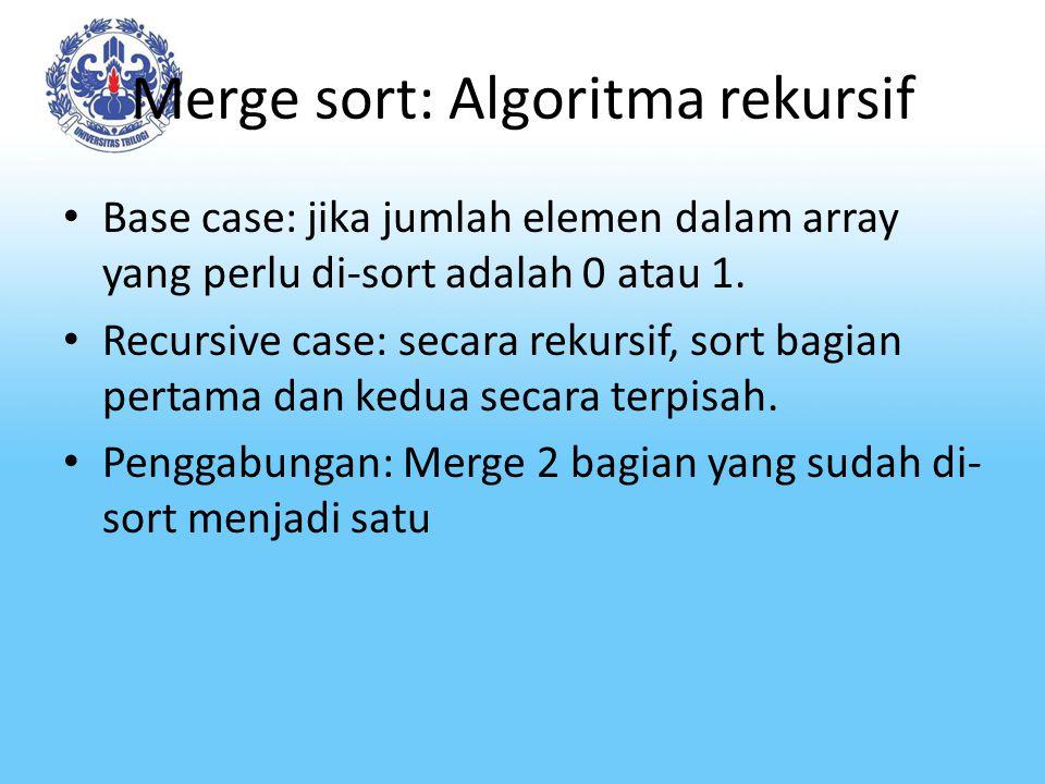 Merge sort: Algoritma rekursif Base case: jika jumlah elemen dalam array yang perlu di-sort adalah 0 atau 1. Recursive case: secara rekursif, sort bag