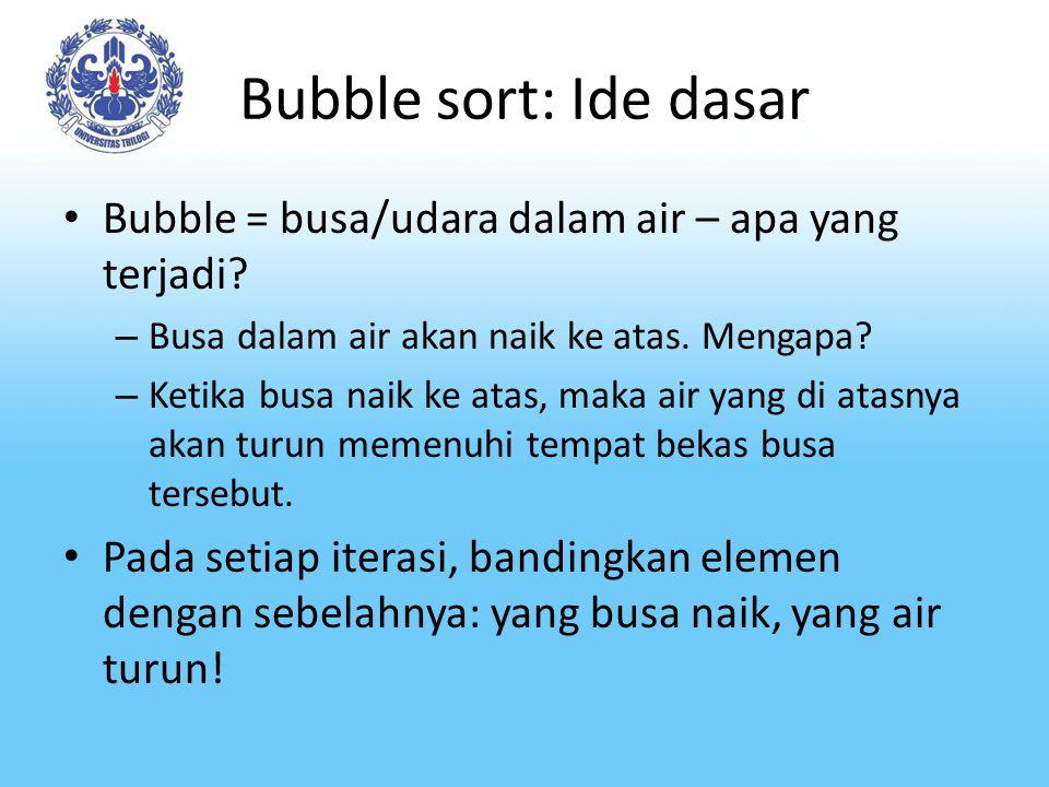 Bubble sort: Ide dasar Bubble = busa/udara dalam air – apa yang terjadi? – Busa dalam air akan naik ke atas. Mengapa? – Ketika busa naik ke atas, maka