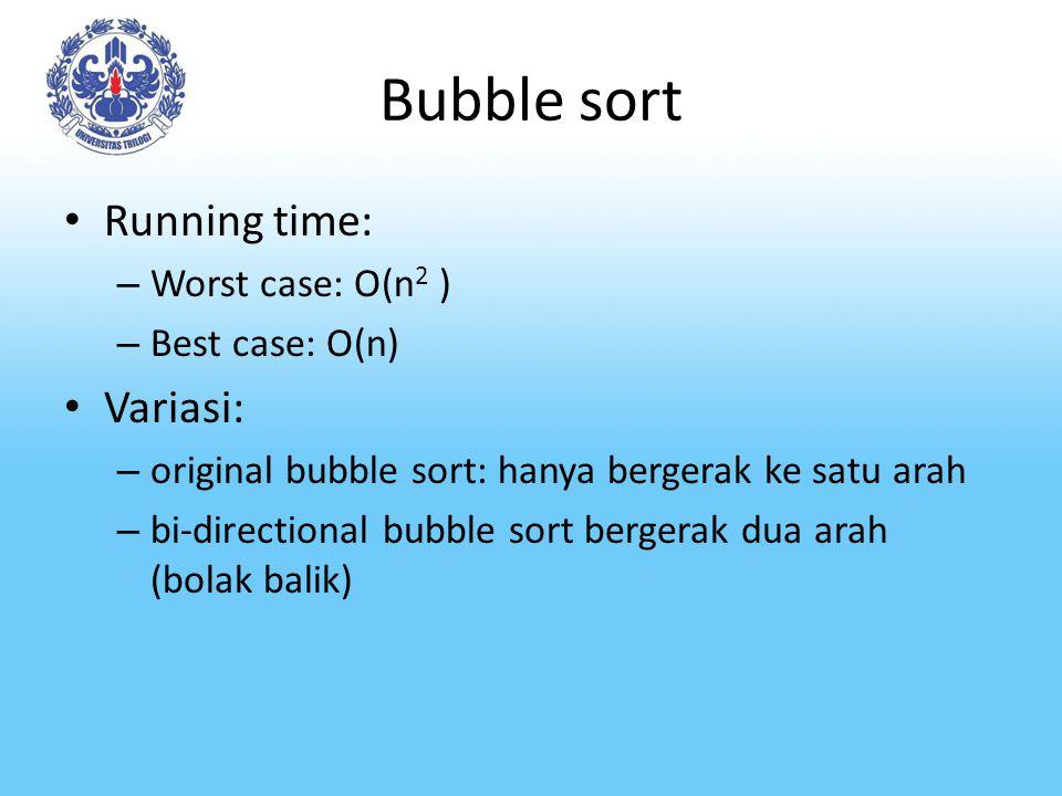 Bubble sort Running time: – Worst case: O(n 2 ) – Best case: O(n) Variasi: – original bubble sort: hanya bergerak ke satu arah – bi-directional bubble