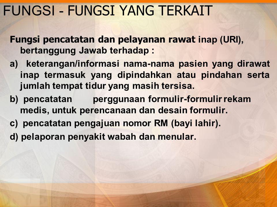 FUNGSI - FUNGSI YANG TERKAIT Fungsi pencatatan dan pelayanan rawat inap (URI), bertanggung Jawab terhadap : a) keterangan/informasi nama-nama pasien y