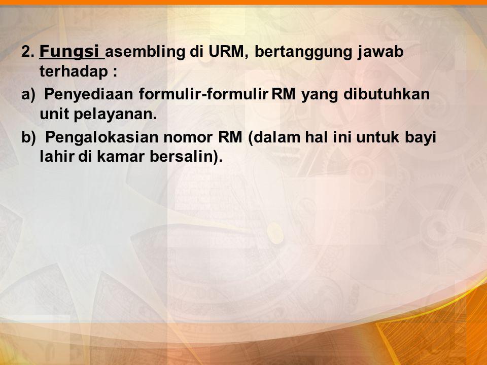 2. Fungsi asembling di URM, bertanggung jawab terhadap : a) Penyediaan formulir-formulir RM yang dibutuhkan unit pelayanan. b) Pengalokasian nomor RM