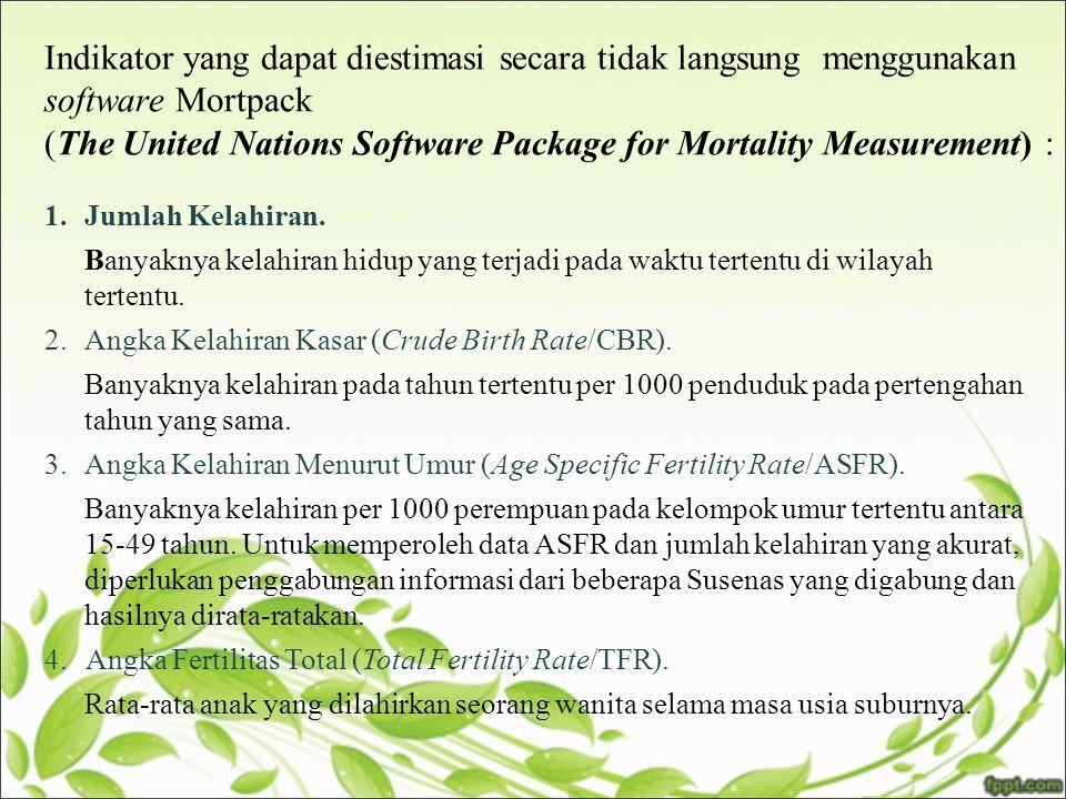 Indikator yang dapat diestimasi secara tidak langsung menggunakan software Mortpack (The United Nations Software Package for Mortality Measurement) : 1.Jumlah Kelahiran.