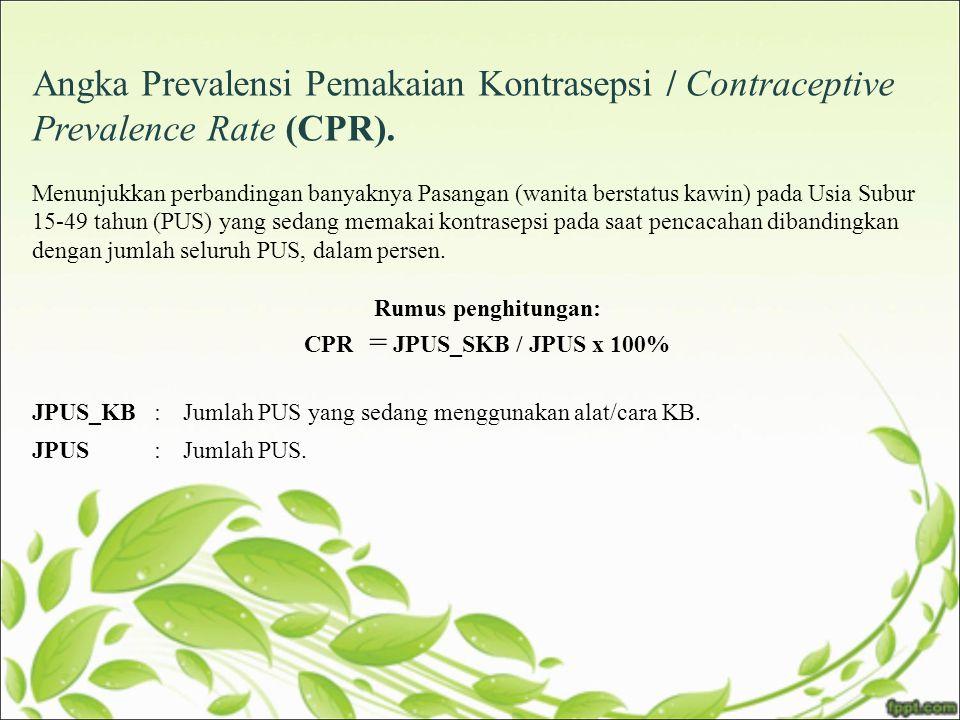Angka Prevalensi Pemakaian Kontrasepsi / Contraceptive Prevalence Rate (CPR). Menunjukkan perbandingan banyaknya Pasangan (wanita berstatus kawin) pad