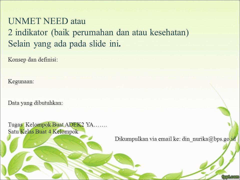 UNMET NEED atau 2 indikator (baik perumahan dan atau kesehatan) Selain yang ada pada slide ini. Konsep dan definisi: Kegunaan: Data yang dibutuhkan: T