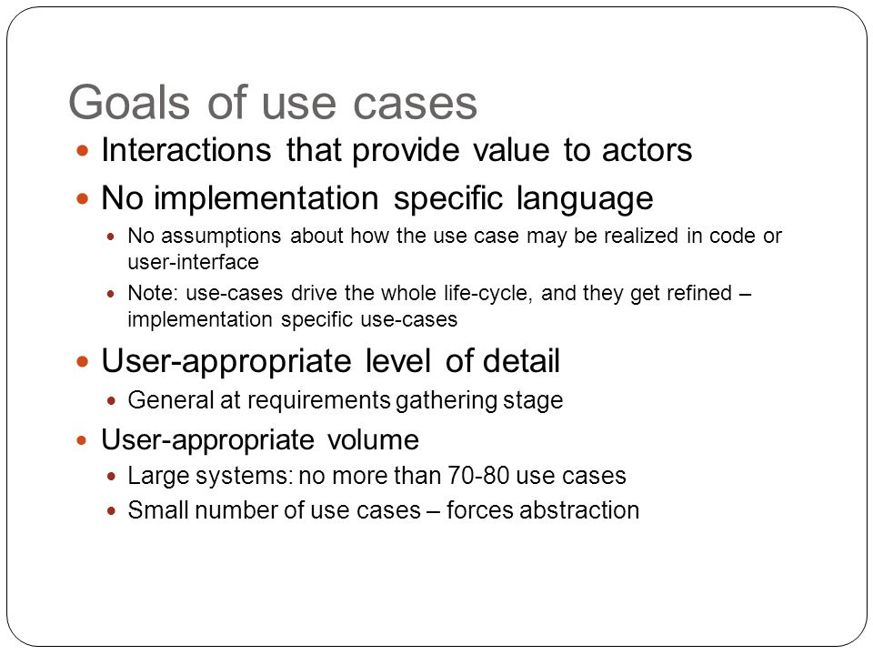 Goals of use cases Interactions that provide value to actors No implementation specific language No assumptions about how the use case may be realized