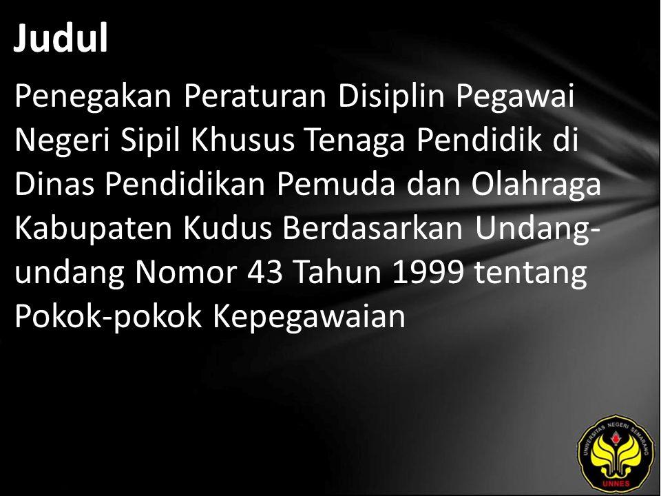 Judul Penegakan Peraturan Disiplin Pegawai Negeri Sipil Khusus Tenaga Pendidik di Dinas Pendidikan Pemuda dan Olahraga Kabupaten Kudus Berdasarkan Undang- undang Nomor 43 Tahun 1999 tentang Pokok-pokok Kepegawaian