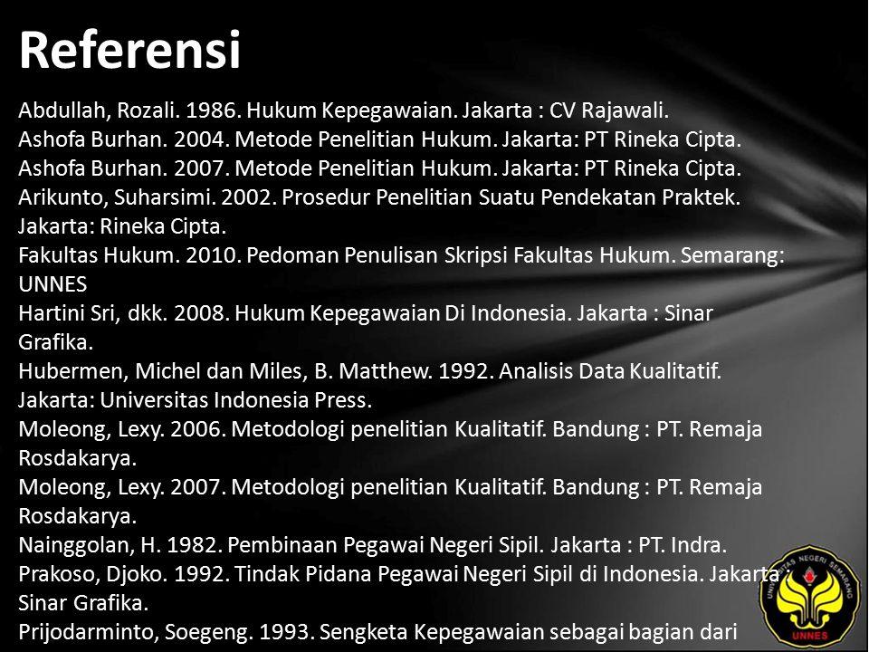 Referensi Abdullah, Rozali. 1986. Hukum Kepegawaian. Jakarta : CV Rajawali. Ashofa Burhan. 2004. Metode Penelitian Hukum. Jakarta: PT Rineka Cipta. As