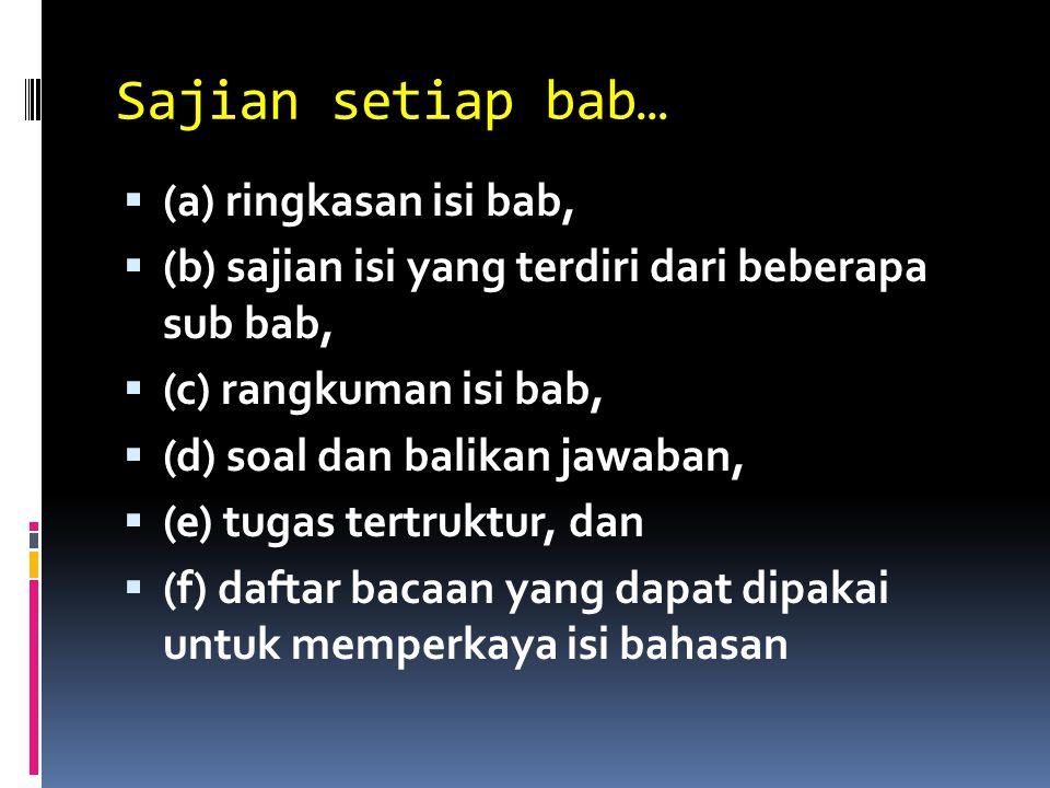 Sajian setiap bab…  (a) ringkasan isi bab,  (b) sajian isi yang terdiri dari beberapa sub bab,  (c) rangkuman isi bab,  (d) soal dan balikan jawaban,  (e) tugas tertruktur, dan  (f) daftar bacaan yang dapat dipakai untuk memperkaya isi bahasan