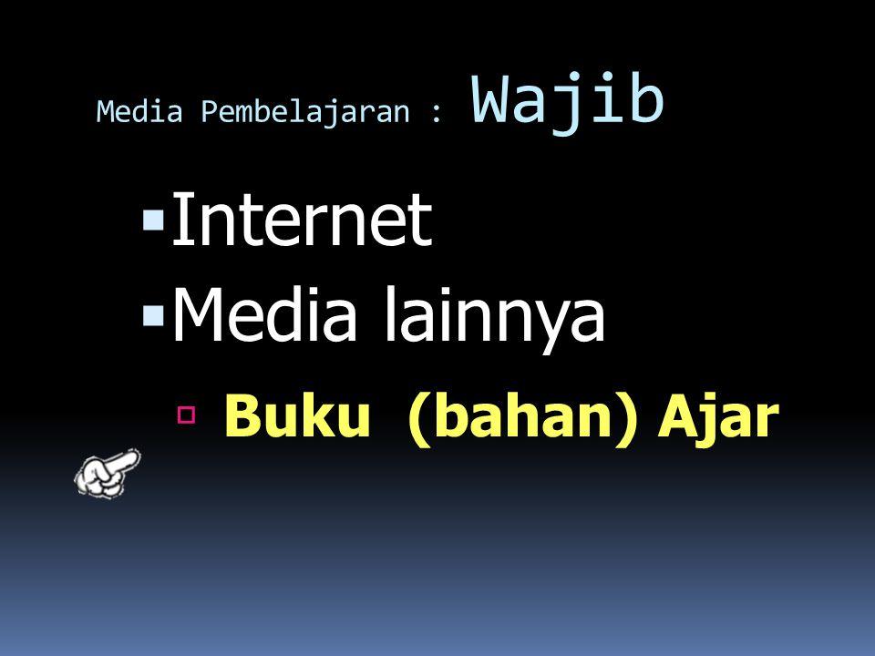 Media Pembelajaran : Wajib  Internet  Media lainnya  Buku (bahan) Ajar