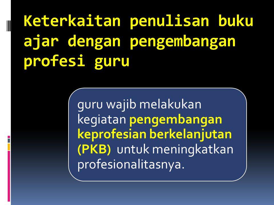 Keterkaitan penulisan buku ajar dengan pengembangan profesi guru guru wajib melakukan kegiatan pengembangan keprofesian berkelanjutan (PKB) untuk meningkatkan profesionalitasnya.