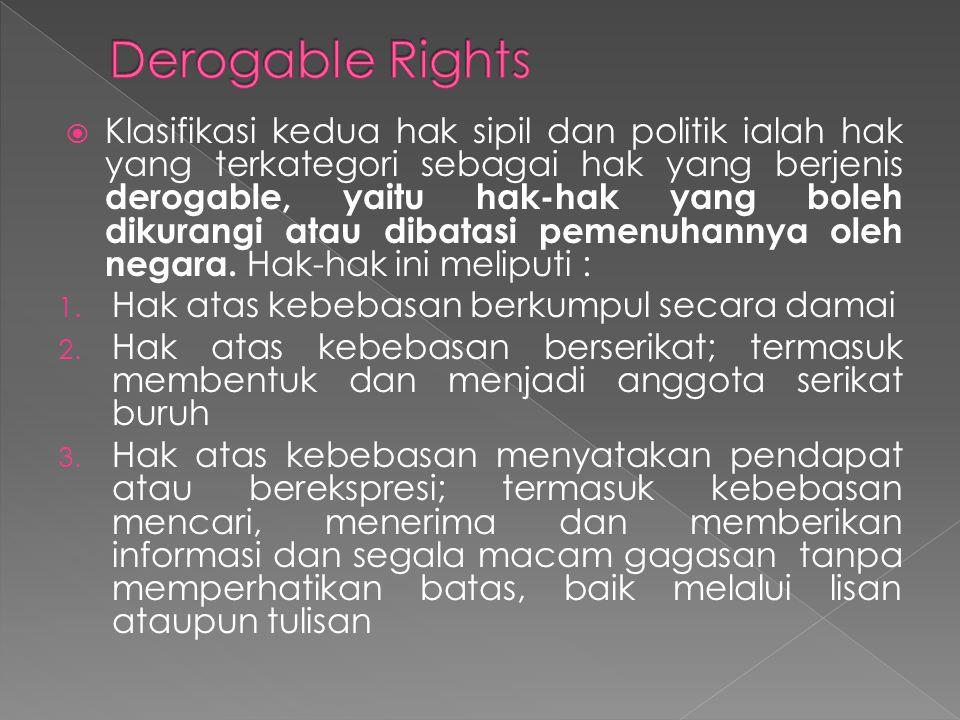  Klasifikasi kedua hak sipil dan politik ialah hak yang terkategori sebagai hak yang berjenis derogable, yaitu hak-hak yang boleh dikurangi atau diba