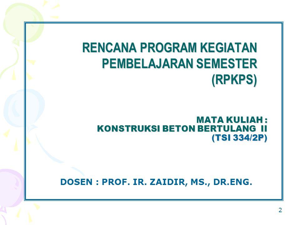 2 MATA KULIAH : KONSTRUKSI BETON BERTULANG II (TSI 334/2P) DOSEN : PROF. IR. ZAIDIR, MS., DR.ENG. RENCANA PROGRAM KEGIATAN PEMBELAJARAN SEMESTER (RPKP