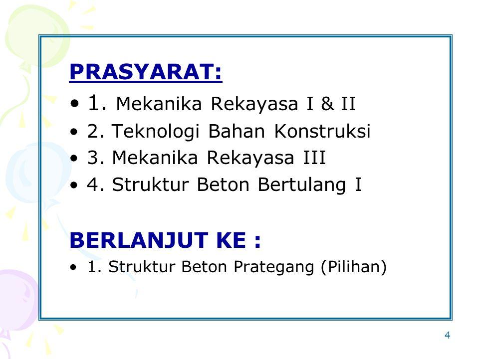 4 PRASYARAT: 1. Mekanika Rekayasa I & II 2. Teknologi Bahan Konstruksi 3. Mekanika Rekayasa III 4. Struktur Beton Bertulang I BERLANJUT KE : 1. Strukt
