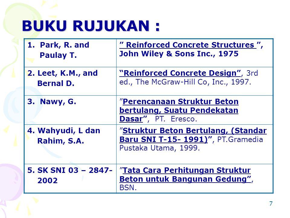 "7 BUKU RUJUKAN : 1. Park, R. and Paulay T. "" Reinforced Concrete Structures "", John Wiley & Sons Inc., 1975 2. Leet, K.M., and Bernal D. ""Reinforced C"