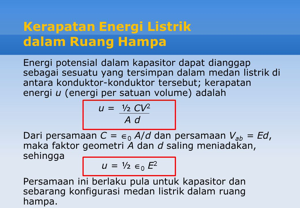 Energi Potensial dalam Kapasitor Energi U yang diperlukan untuk memberi muatan sebuah kapasitor ke sebuah selisih potensial V dan sebuah muatan Q sama dengan energi yang disimpan dalam kapasitor itu dan diberikan oleh: U = Q 2 = 1 CV 2 = 1 QV 2C 2 2