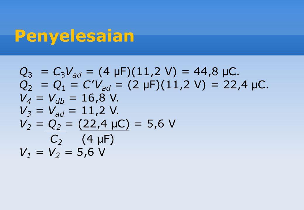 Penyelesaian Q = CV ab = (2,4 x 10 -6 F)(28 V) = 67,2 μ C. Muatan Q pada C ek sama seperti pada kapasitor C 4, sehingga Q 4 = 67,2 μ C. V db = Q 4 = (