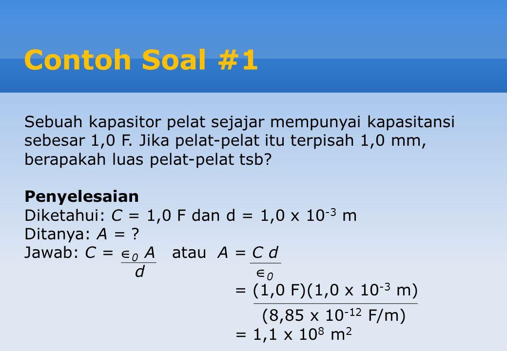 Contoh Soal #1 Sebuah kapasitor pelat sejajar mempunyai kapasitansi sebesar 1,0 F.