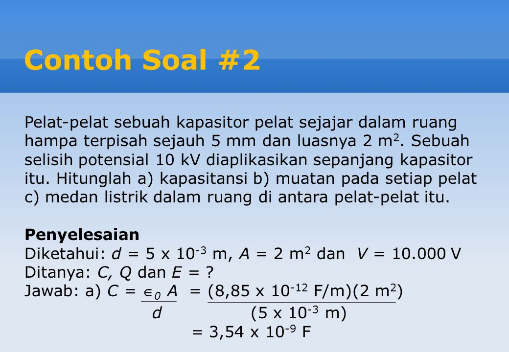 Contoh Soal #2 Pelat-pelat sebuah kapasitor pelat sejajar dalam ruang hampa terpisah sejauh 5 mm dan luasnya 2 m 2.