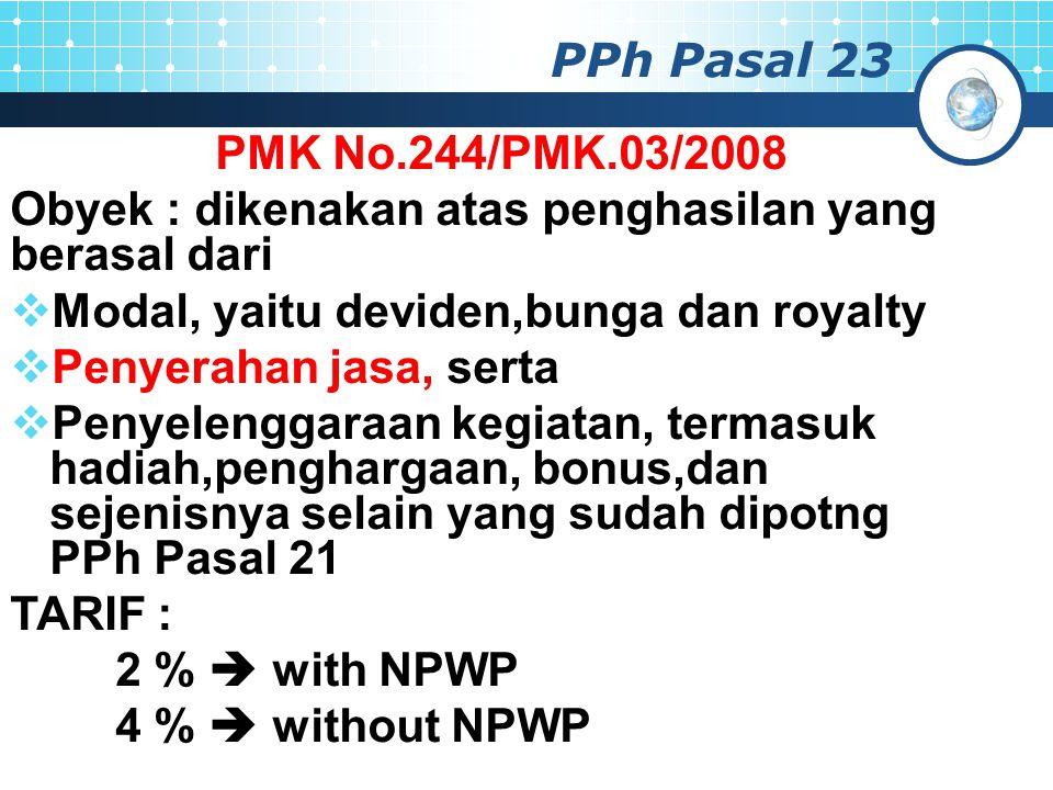 PPh Pasal 23 PMK No.244/PMK.03/2008 Obyek : dikenakan atas penghasilan yang berasal dari  Modal, yaitu deviden,bunga dan royalty  Penyerahan jasa, serta  Penyelenggaraan kegiatan, termasuk hadiah,penghargaan, bonus,dan sejenisnya selain yang sudah dipotng PPh Pasal 21 TARIF : 2 %  with NPWP 4 %  without NPWP