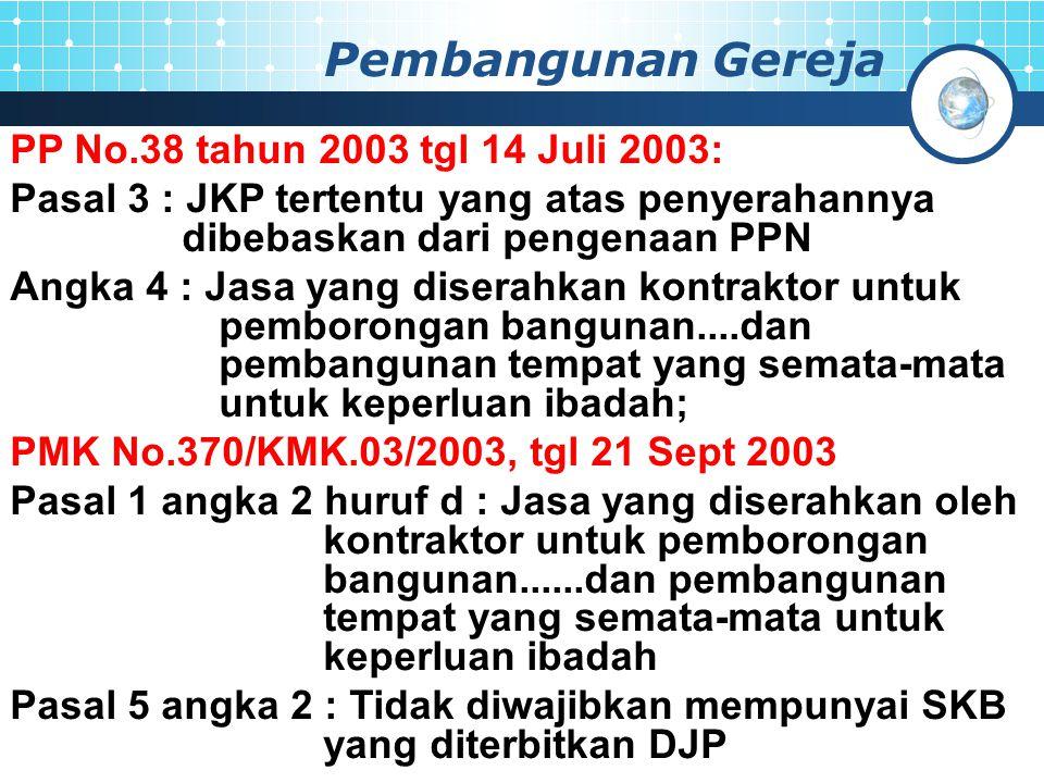 Pembangunan Gereja PP No.38 tahun 2003 tgl 14 Juli 2003: Pasal 3 : JKP tertentu yang atas penyerahannya dibebaskan dari pengenaan PPN Angka 4 : Jasa yang diserahkan kontraktor untuk pemborongan bangunan....dan pembangunan tempat yang semata-mata untuk keperluan ibadah; PMK No.370/KMK.03/2003, tgl 21 Sept 2003 Pasal 1 angka 2 huruf d : Jasa yang diserahkan oleh kontraktor untuk pemborongan bangunan......dan pembangunan tempat yang semata-mata untuk keperluan ibadah Pasal 5 angka 2 : Tidak diwajibkan mempunyai SKB yang diterbitkan DJP