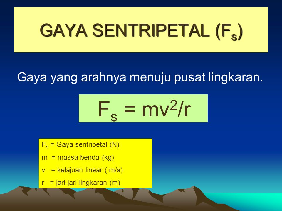 GAYA SENTRIPETAL (F s ) Gaya yang arahnya menuju pusat lingkaran. F s = mv 2 /r F s = Gaya sentripetal (N) m = massa benda (kg) v = kelajuan linear (