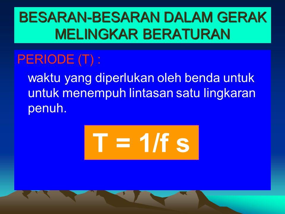 BESARAN-BESARAN DALAM GERAK MELINGKAR BERATURAN PERIODE (T) : waktu yang diperlukan oleh benda untuk untuk menempuh lintasan satu lingkaran penuh. T =