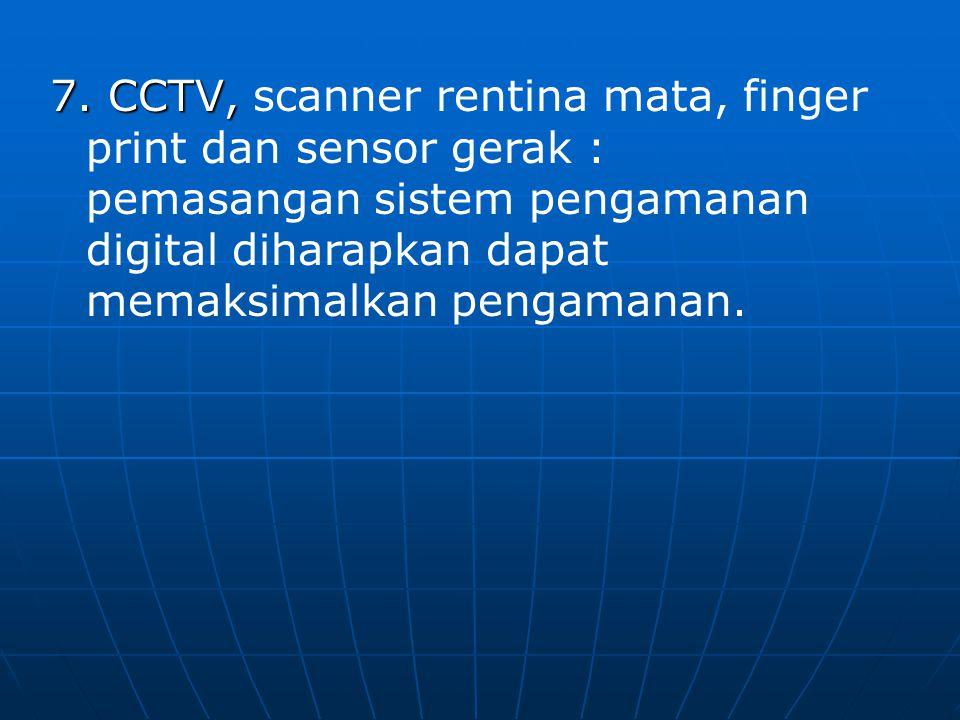 7. CCTV, 7. CCTV, scanner rentina mata, finger print dan sensor gerak : pemasangan sistem pengamanan digital diharapkan dapat memaksimalkan pengamanan