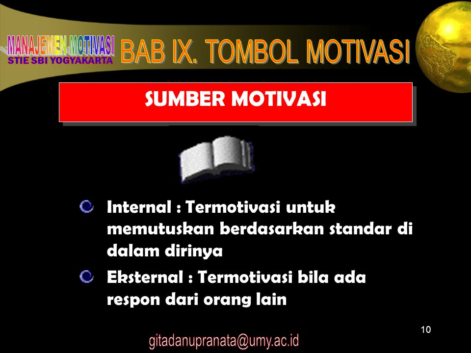 10 SUMBER MOTIVASI Internal : Termotivasi untuk memutuskan berdasarkan standar di dalam dirinya Eksternal : Termotivasi bila ada respon dari orang lai