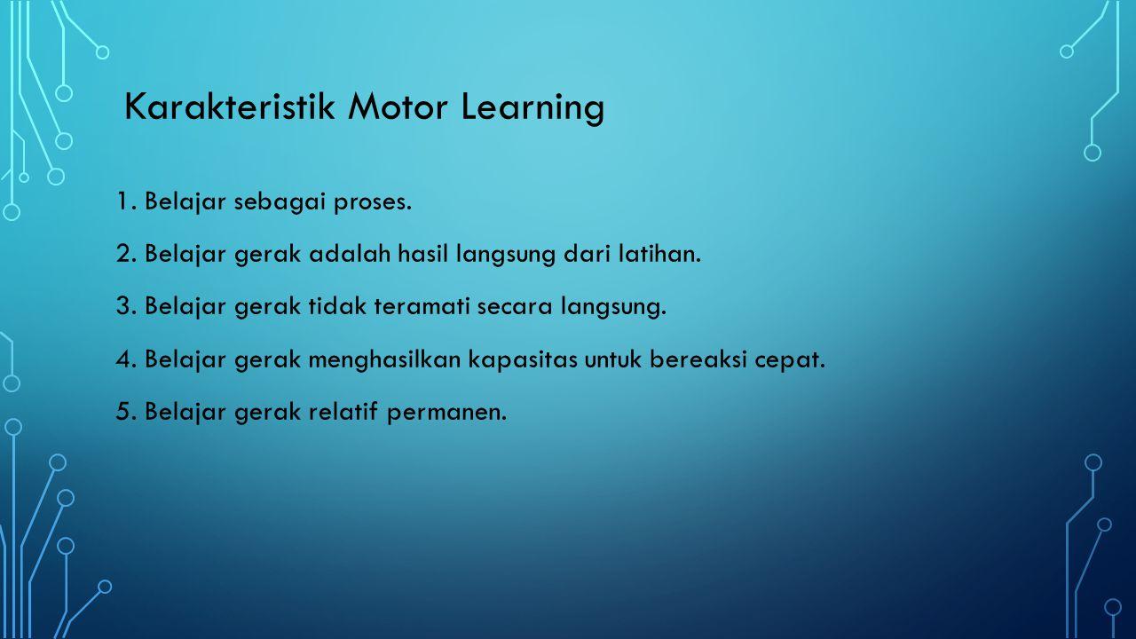 Karakteristik Motor Learning 1. Belajar sebagai proses. 2. Belajar gerak adalah hasil langsung dari latihan. 3. Belajar gerak tidak teramati secara la