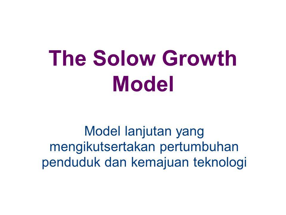The Solow Growth Model Model lanjutan yang mengikutsertakan pertumbuhan penduduk dan kemajuan teknologi
