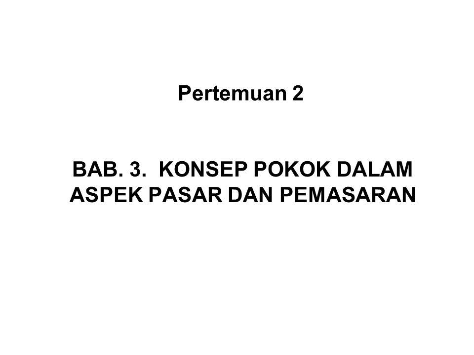 Pertemuan 2 BAB. 3. KONSEP POKOK DALAM ASPEK PASAR DAN PEMASARAN