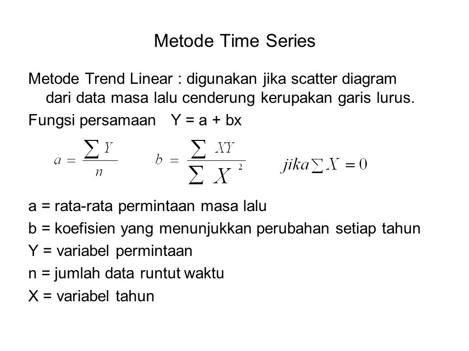 Metode Time Series Metode Trend Linear : digunakan jika scatter diagram dari data masa lalu cenderung kerupakan garis lurus. Fungsi persamaan Y = a +