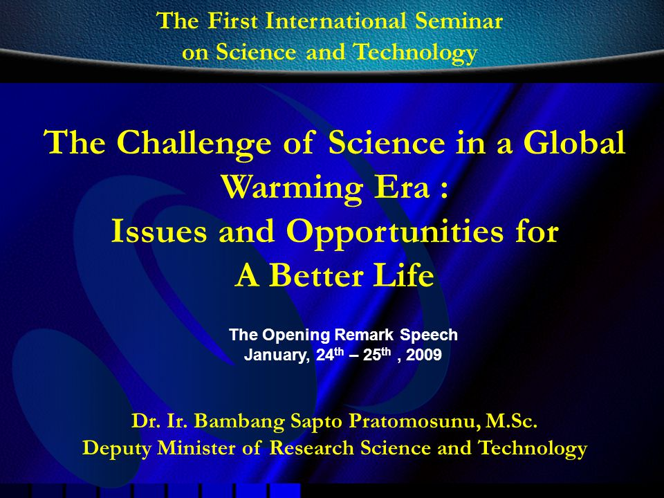 Dr. Ir. Bambang Sapto Pratomosunu, M.Sc. Deputy Minister of Research Science and Technology The Challenge of Science in a Global Warming Era : Issues