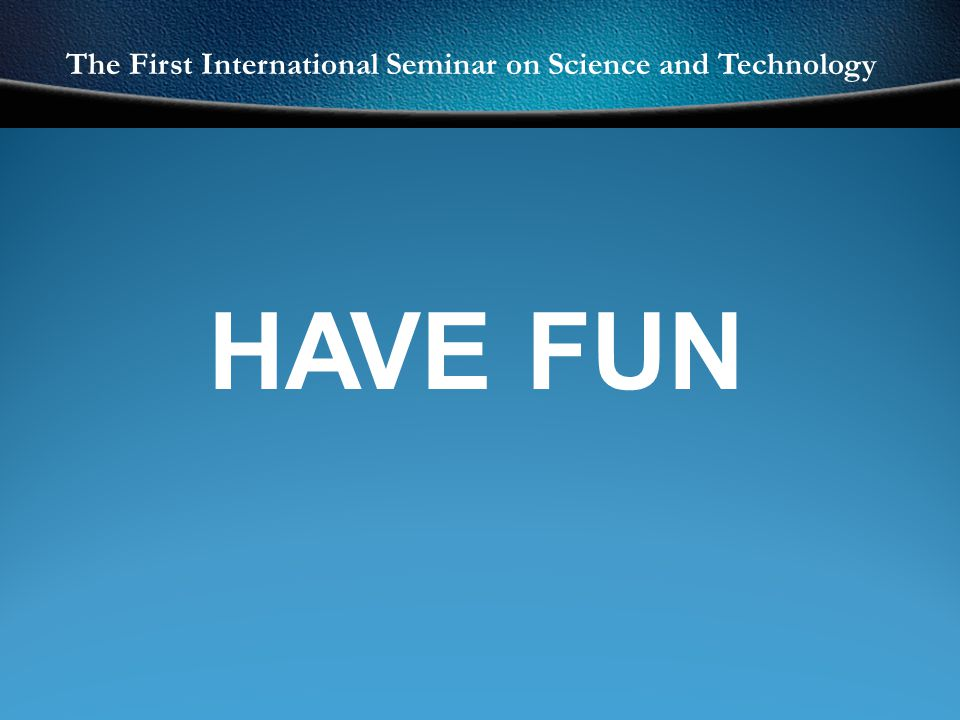 The First International Seminar on Science and Technology HAVE FUN