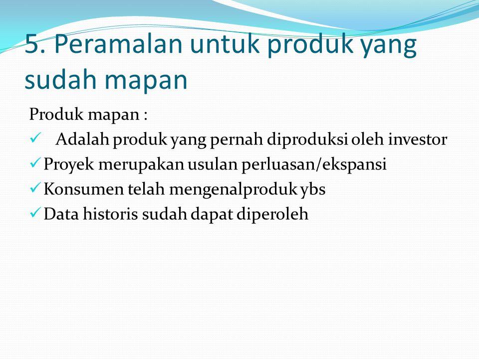 5. Peramalan untuk produk yang sudah mapan Produk mapan : Adalah produk yang pernah diproduksi oleh investor Proyek merupakan usulan perluasan/ekspans