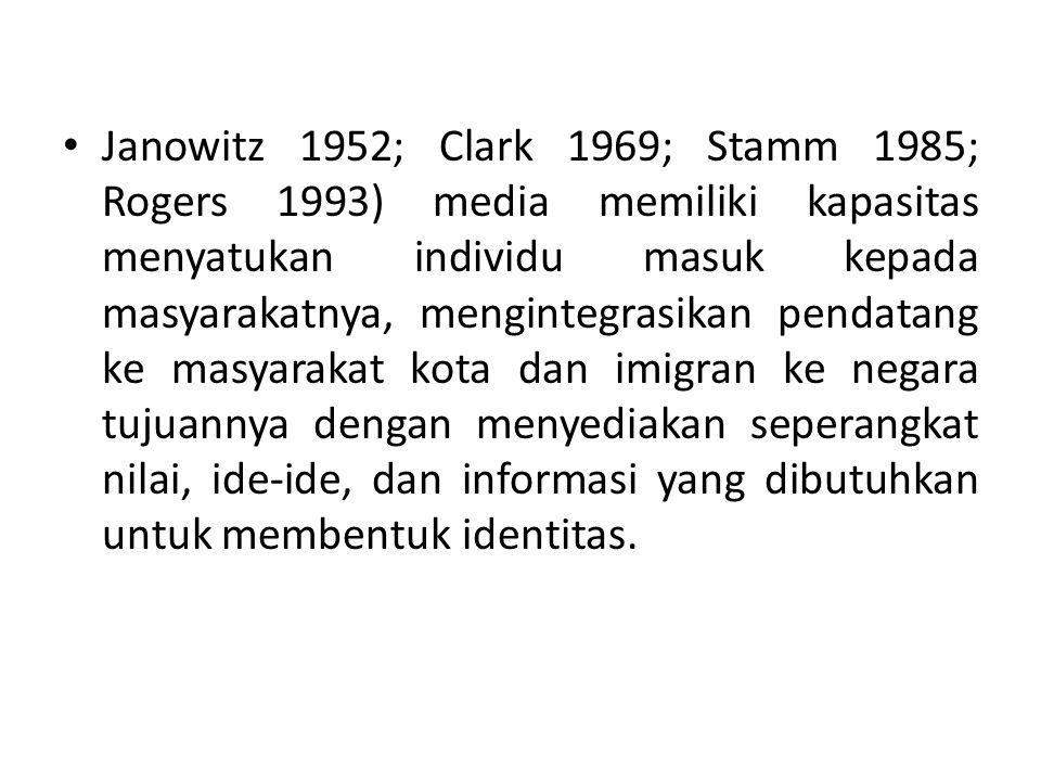 Janowitz 1952; Clark 1969; Stamm 1985; Rogers 1993) media memiliki kapasitas menyatukan individu masuk kepada masyarakatnya, mengintegrasikan pendatang ke masyarakat kota dan imigran ke negara tujuannya dengan menyediakan seperangkat nilai, ide-ide, dan informasi yang dibutuhkan untuk membentuk identitas.