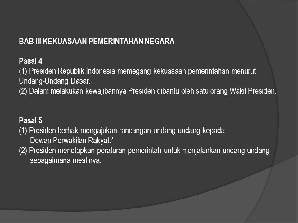 BAB III KEKUASAAN PEMERINTAHAN NEGARA Pasal 4 (1) Presiden Republik Indonesia memegang kekuasaan pemerintahan menurut Undang-Undang Dasar. (2) Dalam m
