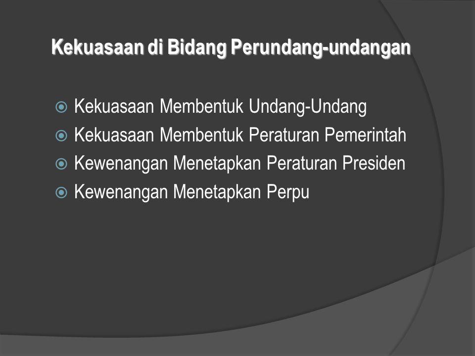Kekuasaan di Bidang Perundang-undangan  Kekuasaan Membentuk Undang-Undang  Kekuasaan Membentuk Peraturan Pemerintah  Kewenangan Menetapkan Peratura