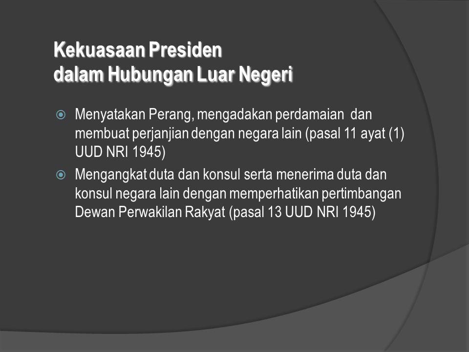 Kekuasaan Presiden dalam Hubungan Luar Negeri  Menyatakan Perang, mengadakan perdamaian dan membuat perjanjian dengan negara lain (pasal 11 ayat (1)